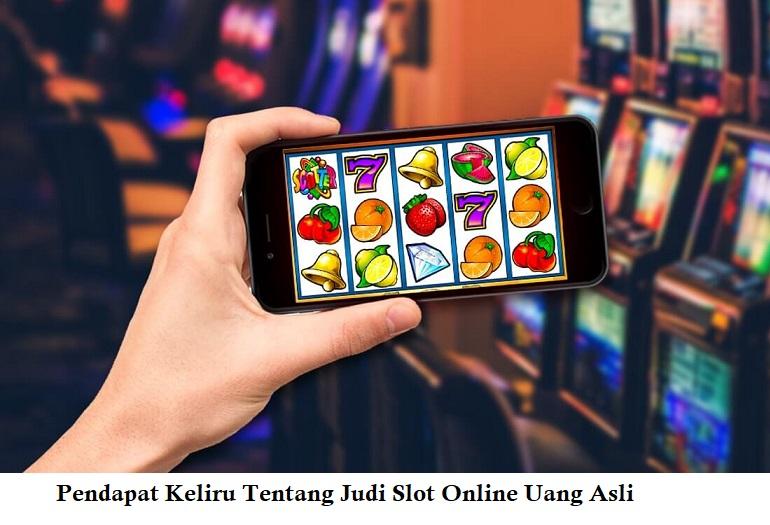 Pendapat Keliru Tentang Judi Slot Online Uang Asli